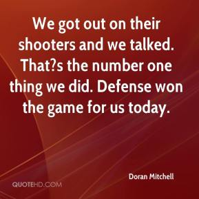Doran Mitchell - We got out on their shooters and we talked. That?s the number one thing we did. Defense won the game for us today.