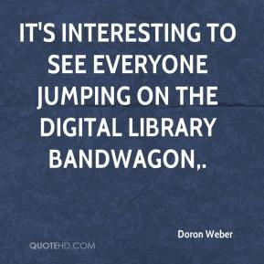 Doron Weber - It's interesting to see everyone jumping on the digital library bandwagon.