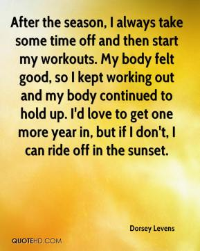 Dorsey Levens - After the season, I always take some time off and then start my workouts. My body felt good, so I kept working out and my body continued to hold up. I'd love to get one more year in, but if I don't, I can ride off in the sunset.