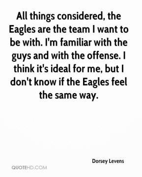 Dorsey Levens - All things considered, the Eagles are the team I want to be with. I'm familiar with the guys and with the offense. I think it's ideal for me, but I don't know if the Eagles feel the same way.
