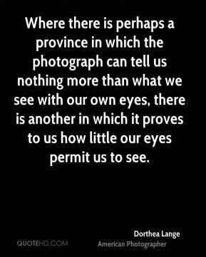 Where there is perhaps a province in which the photograph can tell us nothing more than what we see with our own eyes, there is another in which it proves to us how little our eyes permit us to see.