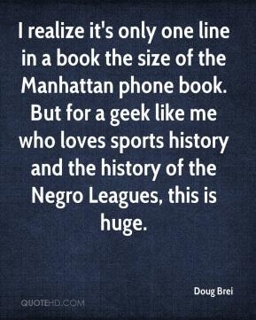 Doug Brei - I realize it's only one line in a book the size of the Manhattan phone book. But for a geek like me who loves sports history and the history of the Negro Leagues, this is huge.