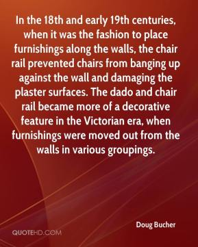 Doug Bucher - In the 18th and early 19th centuries, when it was the fashion to place furnishings along the walls, the chair rail prevented chairs from banging up against the wall and damaging the plaster surfaces. The dado and chair rail became more of a decorative feature in the Victorian era, when furnishings were moved out from the walls in various groupings.