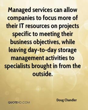 Doug Chandler - Managed services can allow companies to focus more of their IT resources on projects specific to meeting their business objectives, while leaving day-to-day storage management activities to specialists brought in from the outside.