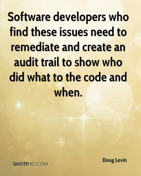 Doug Levin - Software developers who find these issues need to remediate and create an audit trail to show who did what to the code and when.