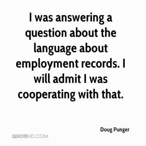 Doug Punger - I was answering a question about the language about employment records. I will admit I was cooperating with that.