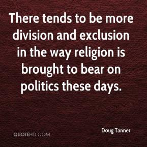 Doug Tanner - There tends to be more division and exclusion in the way religion is brought to bear on politics these days.