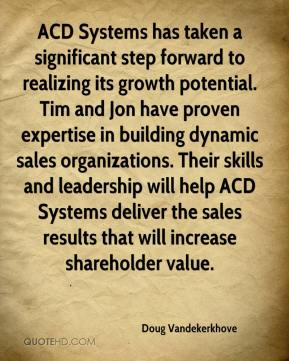 Doug Vandekerkhove - ACD Systems has taken a significant step forward to realizing its growth potential. Tim and Jon have proven expertise in building dynamic sales organizations. Their skills and leadership will help ACD Systems deliver the sales results that will increase shareholder value.