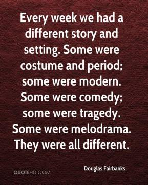 Douglas Fairbanks - Every week we had a different story and setting. Some were costume and period; some were modern. Some were comedy; some were tragedy. Some were melodrama. They were all different.
