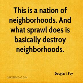 Douglas I. Foy - This is a nation of neighborhoods. And what sprawl does is basically destroy neighborhoods.