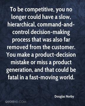 Douglas Norby - To be competitive, you no longer could have a slow, hierarchical, command-and-control decision-making process that was also far removed from the customer. You make a product-decision mistake or miss a product generation, and that could be fatal in a fast-moving world.