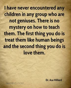 Dr. Asa Hilliard - I have never encountered any children in any group who are not geniuses. There is no mystery on how to teach them. The first thing you do is treat them like human beings and the second thing you do is love them.
