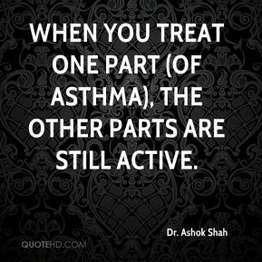Dr. Ashok Shah - When you treat one part (of asthma), the other parts are still active.