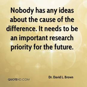 Dr. David L. Brown - Nobody has any ideas about the cause of the difference. It needs to be an important research priority for the future.