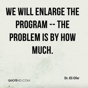 Dr. Eli Ofer - We will enlarge the program -- the problem is by how much.
