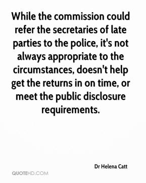 Dr Helena Catt - While the commission could refer the secretaries of late parties to the police, it's not always appropriate to the circumstances, doesn't help get the returns in on time, or meet the public disclosure requirements.