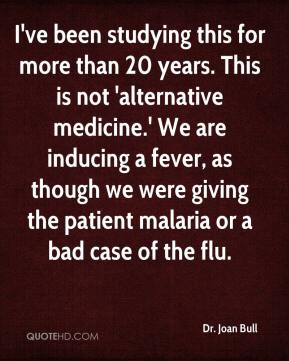 Dr. Joan Bull - I've been studying this for more than 20 years. This is not 'alternative medicine.' We are inducing a fever, as though we were giving the patient malaria or a bad case of the flu.