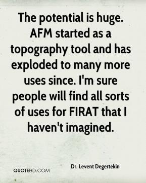 The potential is huge. AFM started as a topography tool and has exploded to many more uses since. I'm sure people will find all sorts of uses for FIRAT that I haven't imagined.