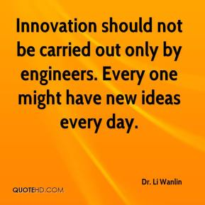 Innovation should not be carried out only by engineers. Every one might have new ideas every day.