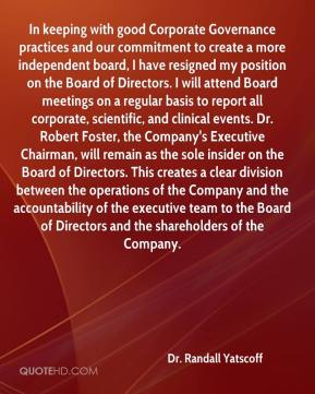 Dr. Randall Yatscoff - In keeping with good Corporate Governance practices and our commitment to create a more independent board, I have resigned my position on the Board of Directors. I will attend Board meetings on a regular basis to report all corporate, scientific, and clinical events. Dr. Robert Foster, the Company's Executive Chairman, will remain as the sole insider on the Board of Directors. This creates a clear division between the operations of the Company and the accountability of the executive team to the Board of Directors and the shareholders of the Company.