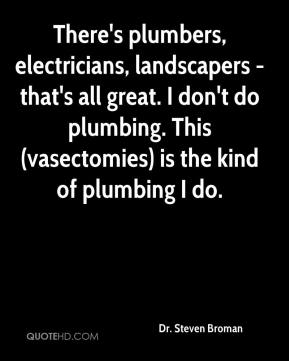Dr. Steven Broman - There's plumbers, electricians, landscapers - that's all great. I don't do plumbing. This (vasectomies) is the kind of plumbing I do.