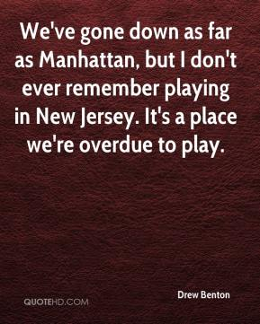 Drew Benton - We've gone down as far as Manhattan, but I don't ever remember playing in New Jersey. It's a place we're overdue to play.