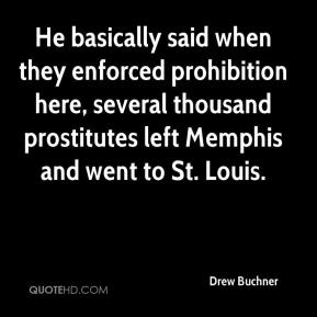 Drew Buchner - He basically said when they enforced prohibition here, several thousand prostitutes left Memphis and went to St. Louis.