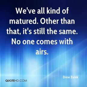 Drew Zurek - We've all kind of matured. Other than that, it's still the same. No one comes with airs.