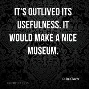 Duke Glover - It's outlived its usefulness. It would make a nice museum.