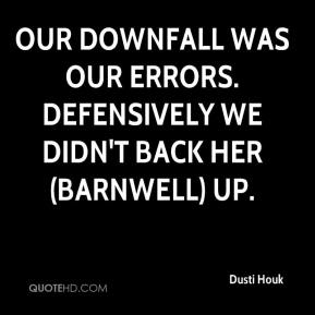 Dusti Houk - Our downfall was our errors. Defensively we didn't back her (Barnwell) up.