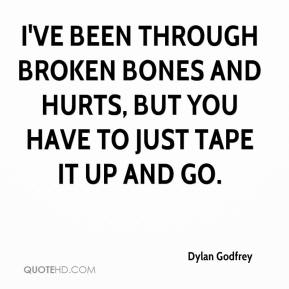 Dylan Godfrey - I've been through broken bones and hurts, but you have to just tape it up and go.