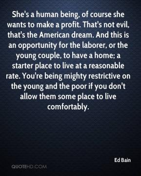 Ed Bain - She's a human being, of course she wants to make a profit. That's not evil, that's the American dream. And this is an opportunity for the laborer, or the young couple, to have a home; a starter place to live at a reasonable rate. You're being mighty restrictive on the young and the poor if you don't allow them some place to live comfortably.