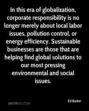 Ed Barker - In this era of globalization, corporate responsibility is no longer merely about local labor issues, pollution control, or energy efficiency. Sustainable businesses are those that are helping find global solutions to our most pressing environmental and social issues.