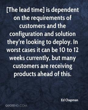 Ed Chapman - [The lead time] is dependent on the requirements of customers and the configuration and solution they're looking to deploy. In worst cases it can be 10 to 12 weeks currently, but many customers are receiving products ahead of this.