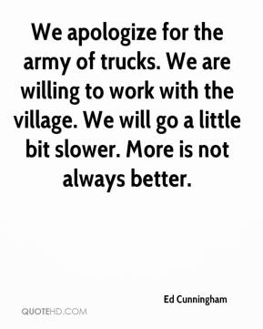 Ed Cunningham - We apologize for the army of trucks. We are willing to work with the village. We will go a little bit slower. More is not always better.