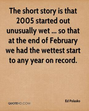 The short story is that 2005 started out unusually wet ... so that at the end of February we had the wettest start to any year on record.