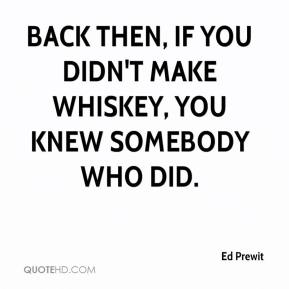Ed Prewit - Back then, if you didn't make whiskey, you knew somebody who did.