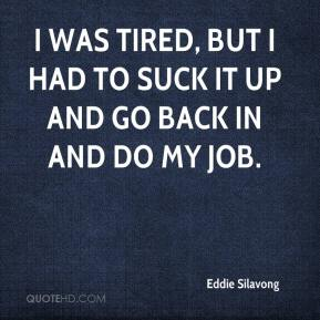 Eddie Silavong - I was tired, but I had to suck it up and go back in and do my job.