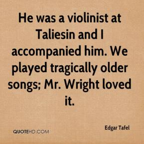 Edgar Tafel - He was a violinist at Taliesin and I accompanied him. We played tragically older songs; Mr. Wright loved it.