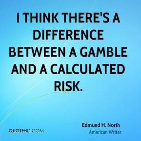 Edmund H. North - I think there's a difference between a gamble and a calculated risk.