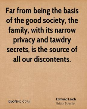 Edmund Leach - Far from being the basis of the good society, the family, with its narrow privacy and tawdry secrets, is the source of all our discontents.