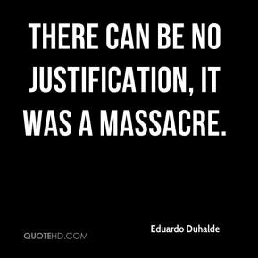 Eduardo Duhalde - There can be no justification, it was a massacre.