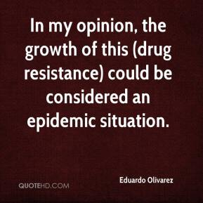 Eduardo Olivarez - In my opinion, the growth of this (drug resistance) could be considered an epidemic situation.