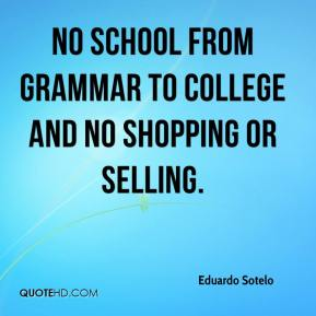 Eduardo Sotelo - No school from grammar to college and no shopping or selling.