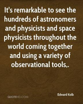Edward Kolb - It's remarkable to see the hundreds of astronomers and physicists and space physicists throughout the world coming together and using a variety of observational tools.