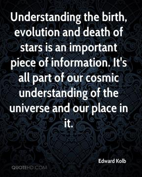 Edward Kolb - Understanding the birth, evolution and death of stars is an important piece of information. It's all part of our cosmic understanding of the universe and our place in it.