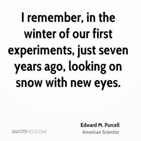 Edward M. Purcell - I remember, in the winter of our first experiments, just seven years ago, looking on snow with new eyes.