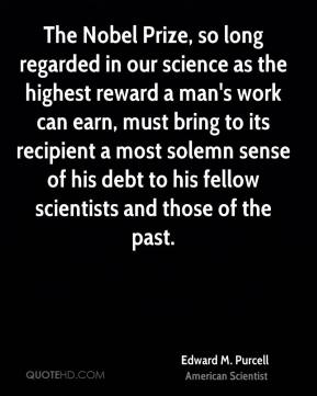 Edward M. Purcell - The Nobel Prize, so long regarded in our science as the highest reward a man's work can earn, must bring to its recipient a most solemn sense of his debt to his fellow scientists and those of the past.