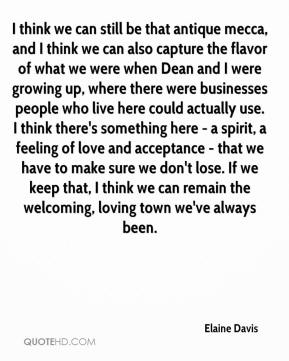 Elaine Davis - I think we can still be that antique mecca, and I think we can also capture the flavor of what we were when Dean and I were growing up, where there were businesses people who live here could actually use. I think there's something here - a spirit, a feeling of love and acceptance - that we have to make sure we don't lose. If we keep that, I think we can remain the welcoming, loving town we've always been.