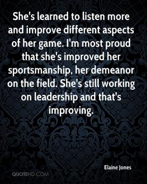 She's learned to listen more and improve different aspects of her game. I'm most proud that she's improved her sportsmanship, her demeanor on the field. She's still working on leadership and that's improving.